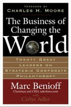 The Business of Changing the World : Twenty Great Leaders on Strategic Corporate Philanthropy: Twenty Great Leaders on Strategic Corporate Philanthrop by Marc Benioff
