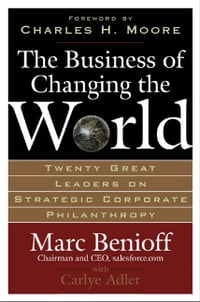 The Business of Changing the World : Twenty Great Leaders on Strategic Corporate Philanthropy…