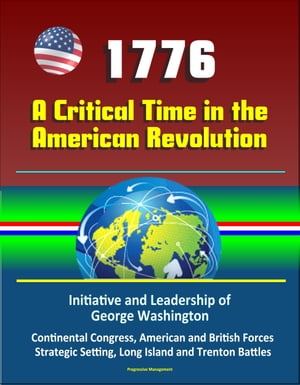 1776: A Critical Time in the American Revolution: Initiative and Leadership of George Washington,  Continental Congress,  American and British Forces,  S