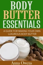 Body Butter Essentials: A Guide For Making Your Own Luxurious Body Butter by Anna Owens