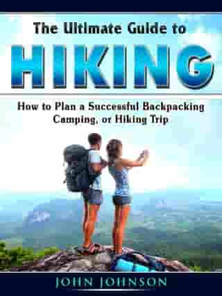 The Ultimate Guide to Hiking: How to Plan a Successful Backpacking, Camping, or Hiking Trip by John Johnson