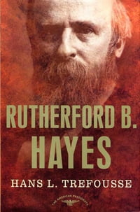Rutherford B. Hayes: The American Presidents Series: The 19th President, 1877-1881