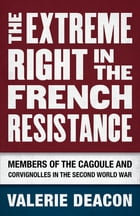 The Extreme Right in the French Resistance: Members of the Cagoule and Corvignolles in the Second World War by Valerie Deacon
