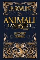 Animali Fantastici e dove trovarli: Screenplay Originale by J.K. Rowling