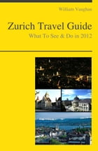 Zurich, Switzerland Travel Guide - What To See & Do by William Vaughan