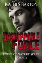 Unstoppable Force (Force of Nature Series #5) by Kathi S Barton