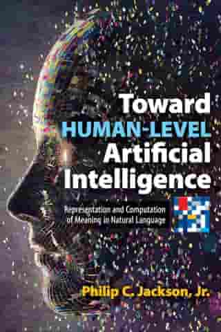 Toward Human-Level Artificial Intelligence: Representation and Computation of Meaning in Natural Language by Philip C. Jackson