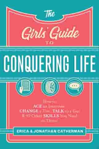 The Girls' Guide to Conquering Life: How to Ace an Interview, Change a Tire, Talk to a Guy, and 97 Other Skills You Need to Thrive