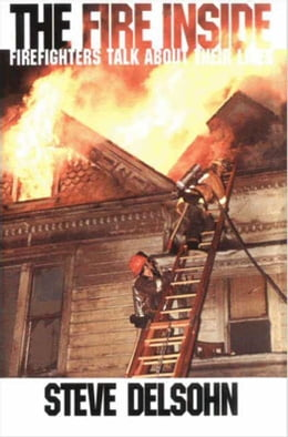 Book The Fire Inside: Firefighters Talk About Their Lives by Steve Delsohn