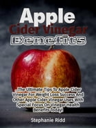 Apple Cider Vinegar Benefits: The Ultimate Tips To Apple Cider Vinegar For Weight Loss Success And Other Apple Cider Vinegar Uses With Special Focus O by Stephanie Ridd