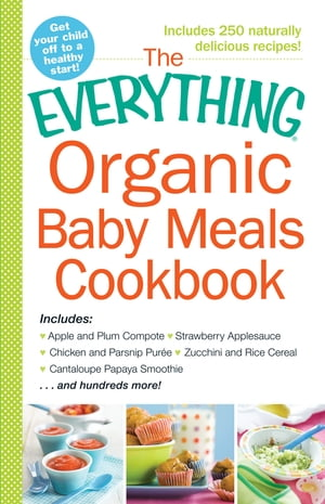 The Everything Organic Baby Meals Cookbook Includes Apple and Plum Compote,  Strawberry Applesauce,  Chicken and Parsnip Puree,  Zucchini and Rice Cereal