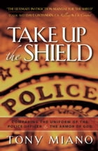 Take Up the Shield: Comparing the Uniform of the Police Officer & the Armor of God by Tony Miano