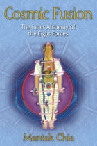 Cosmic Fusion: The Inner Alchemy of the Eight Forces by Mantak Chia