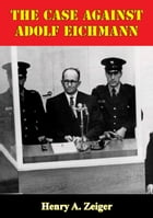 The Case Against Adolf Eichmann by Henry A. Zeiger