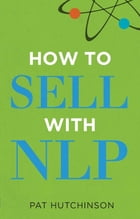 How to sell with NLP: The Powerful Way to Guarantee Your Sales Success by Pat Hutchinson