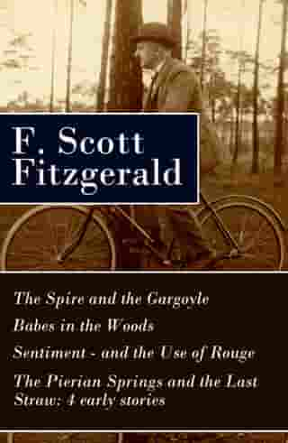 The Spire and the Gargoyle + Babes in the Woods + Sentiment—and the Use of Rouge + The Pierian Springs and the Last Straw: 4 early stories by F. Scott Fitzgerald