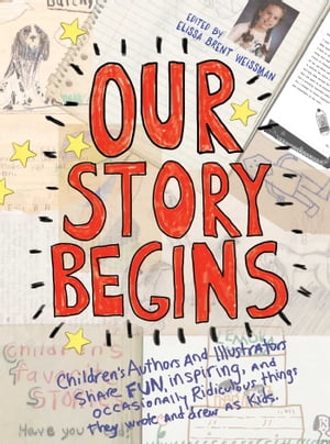 Our Story Begins Children's Authors and Illustrators Share Fun,  Inspiring,  and Occasionally Ridiculous Things They Wrote and Drew as Kids