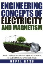 Engineering Concepts of Electricity and Magnetism: For diploma and degree courses in electrical engineering by Utpal Basu