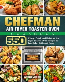 Chefman Air Fryer Toaster Oven Cookbook:550 Crispy, Quick and Delicious Air Fryer Toaster Oven…