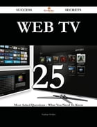 Web TV 25 Success Secrets - 25 Most Asked Questions On Web TV - What You Need To Know