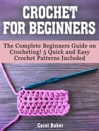 Crochet For Beginners: The Complete Beginners Guide on Crocheting! 5 Quick and Easy Crochet Patterns Included by Carol Baker