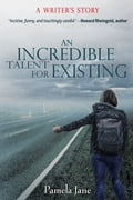 An Incredible Talent for Existing: A Writer's Story