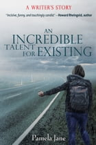 An Incredible Talent for Existing: A Writer's Story by Pamela Jane