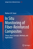 In Situ Monitoring of Fiber-Reinforced Composites: Theory, Basic Concepts, Methods, and Applications by Markus G.R. Sause
