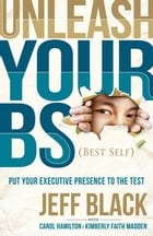 Unleash Your BS (Best Self): Putting Your Executive Presence to the Test by Jeff Black