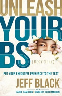 Unleash Your BS (Best Self): Putting Your Executive Presence to the Test