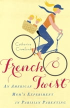 French Twist: An American Mom's Experiment in Parisian Parenting by Catherine Crawford