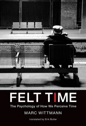 Felt Time: The Psychology of How We Perceive Time by Marc Wittmann