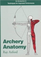 Archery Anatomy: An Introduction to Techniques for Improved Performance by Ray Axford