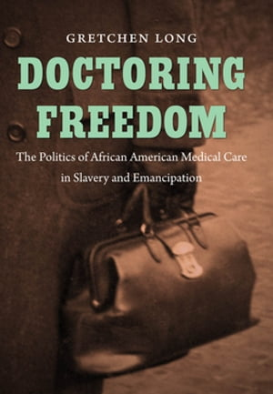 Doctoring Freedom The Politics of African American Medical Care in Slavery and Emancipation