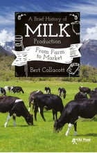 A Brief History of Milk Production: From Farm to Market by Bert Collacott