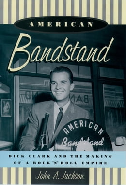 Book American Bandstand: Dick Clark and the Making of a Rock 'n' Roll Empire by John Jackson