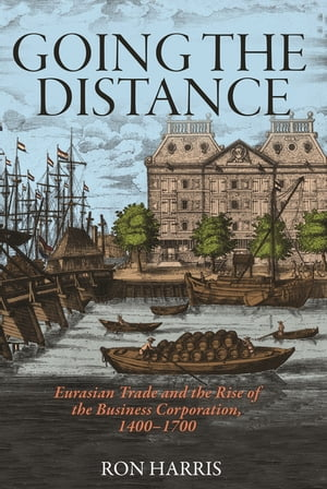 Going the Distance: Eurasian Trade and the Rise of the Business Corporation, 1400-1700 de Ron Harris