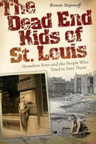 The Dead End Kids of St. Louis: Homeless Boys and the People Who Tried to Save Them by Bonnie Stepenoff