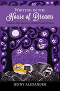 Writing in the House of Dreams: Creative Adventures for Dreamers and Writers