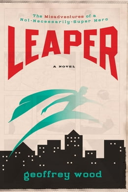 Book Leaper: The Misadventures of a Not-Necessarily-Super Hero by Geoffrey Wood