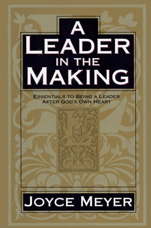 A Leader in the Making Essentials to Being a Leader After God's Own Heart