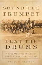 Sound the Trumpet, Beat the Drums: Horse-Mounted Bands of the U.S. Army, 1820–1940 by Bruce P. Gleason, Ph.D