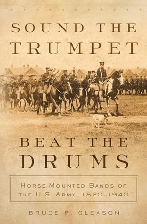 Sound the Trumpet,  Beat the Drums Horse-Mounted Bands of the U.S. Army,  1820?1940