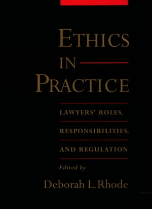 Ethics in Practice Lawyers' Roles,  Responsibilities,  and Regulation