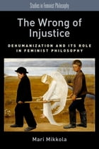 The Wrong of Injustice: Dehumanization and its Role in Feminist Philosophy by Mari Mikkola