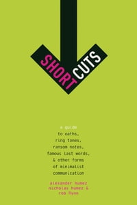 Short Cuts: A Guide to Oaths, Ring Tones, Ransom Notes, Famous Last Words, and Other Forms of…