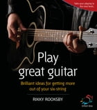 Play great guitar: Brilliant ideas for getting more out of your six string by Rikki Rooksby