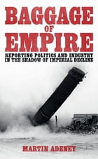 Baggage of Empire: Reporting politi and industry in the shadow of imperial decline by Martin Adeney