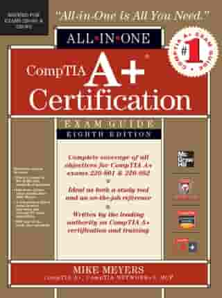 CompTIA A+ Certification All-in-One Exam Guide, 8th Edition (Exams 220-801 & 220-802) by Michael Meyers