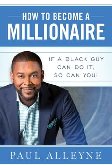 How To Become A Millionaire: If A Black Guy Can Do It, So Can You!